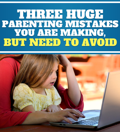 3 Huge Parenting Mistakes You are Making