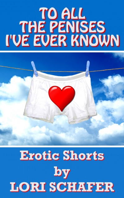 To All the Penises I've Ever Known: Erotic Shorts by Lori Schafer