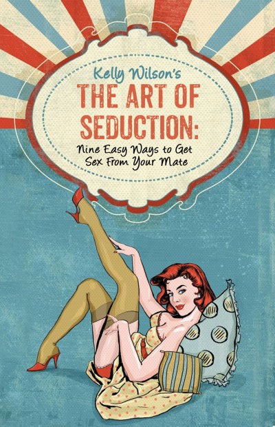 Kelly Wilson's The Art of Seduction: Nine Easy Ways to Get Sex From Your Mate