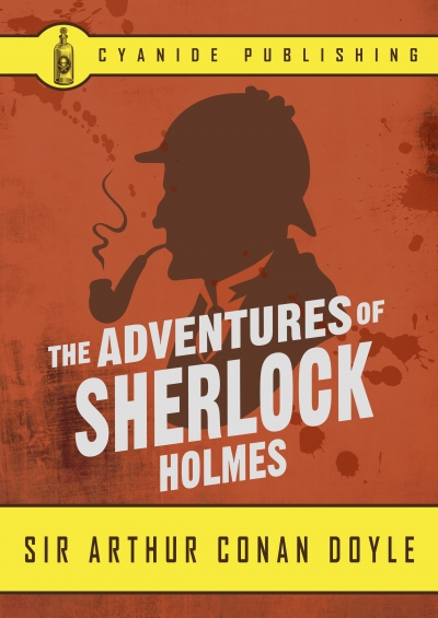 The Adventures of Sherlock Holmes by Arthur Conan Doyle (Cyanide Publishing Classic)