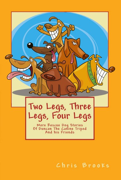 Two Legs, Three Legs, Four Legs: More Rescue Dog Stories With Duncan the Canine Tripod and his Friends