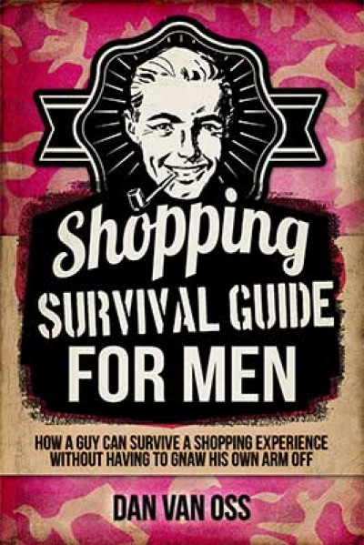 Shopping Survival Guide for Men: How a Man Can Survive a Shopping Experience Without Having to Gnaw His Own Arm Off
