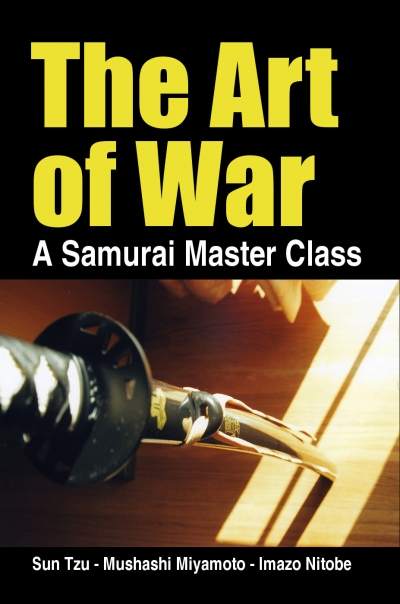 The Art of War, a Samurai Master Class - by Sun Tzu, Mushashi Miyamoto, Imazo Nitobe