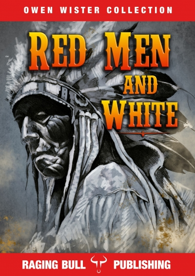 Red Men and White by Owen Wister (Raging Bull Publishing Classic)
