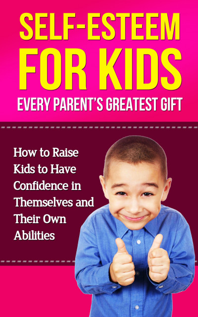 Self-Esteem for Kids - Every Parent's Greatest Gift: How To Raise Kids To Have Confidence In Their Own Abilities