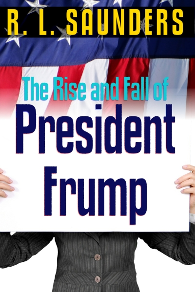 Rise & Fall of President Frump by R. L. Saunders