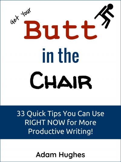 Get Your Butt in the Chair -- 33 Quick Tips You Can Use RIGHT NOW for More Productive Writing